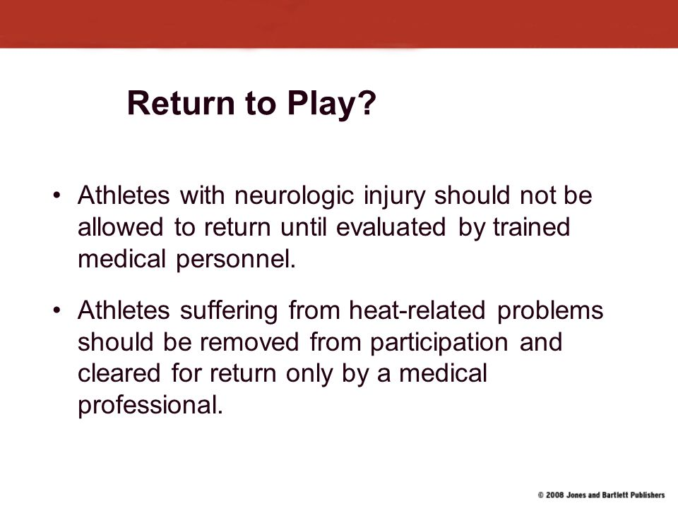 Return to Play Athletes with neurologic injury should not be allowed to return until evaluated by trained medical personnel.