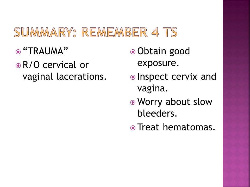 Summary: remember 4 Ts TRAUMA R/O cervical or vaginal lacerations.