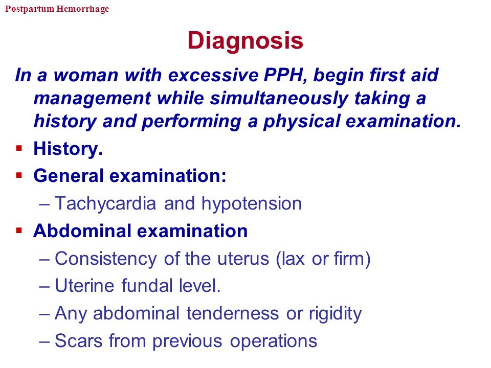 Diagnosis In a woman with excessive PPH, begin first aid management while simultaneously taking a history and performing a physical examination.
