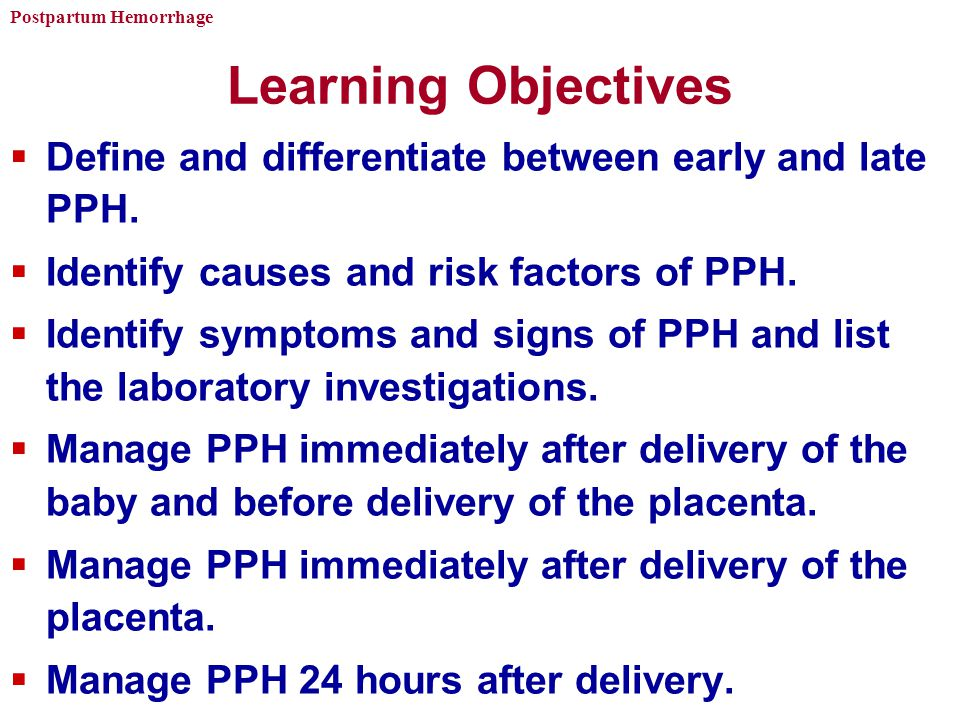 Learning Objectives Define and differentiate between early and late PPH. Identify causes and risk factors of PPH.
