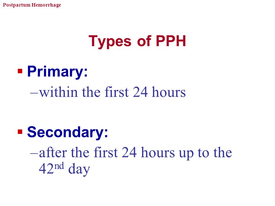 Types of PPH Primary: within the first 24 hours.