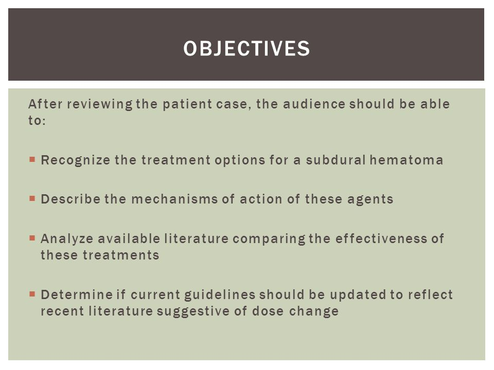 Objectives After reviewing the patient case, the audience should be able to: Recognize the treatment options for a subdural hematoma.