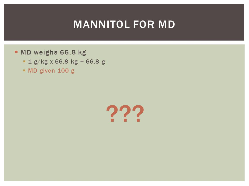 Mannitol for MD MD weighs 66.8 kg 1 g/kg x 66.8 kg = 66.8 g