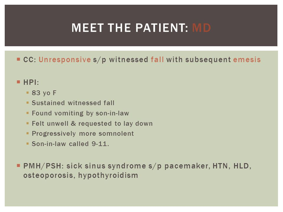 Meet the patient: MD CC: Unresponsive s/p witnessed fall with subsequent emesis. HPI: 83 yo F. Sustained witnessed fall.