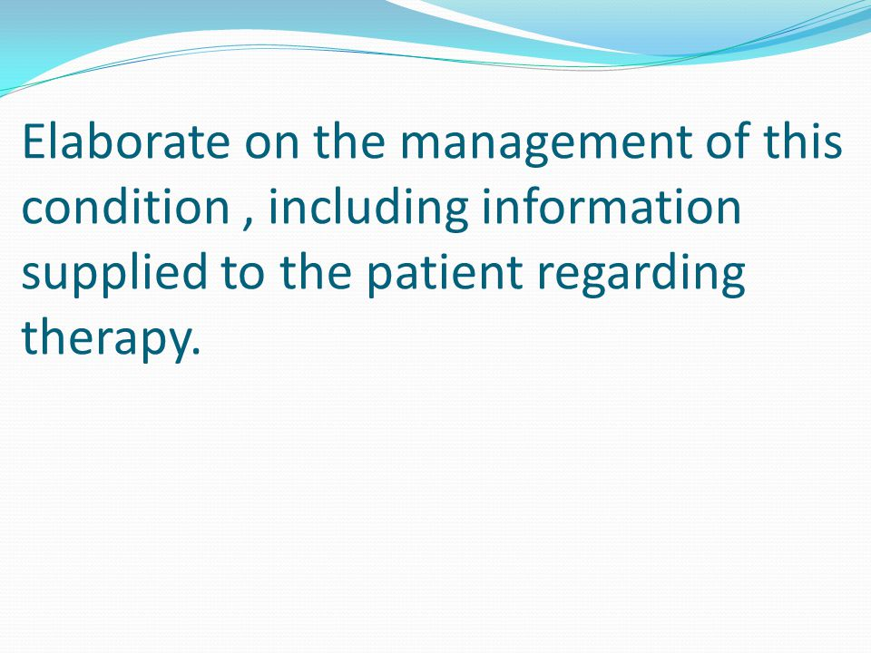 Elaborate on the management of this condition , including information supplied to the patient regarding therapy.