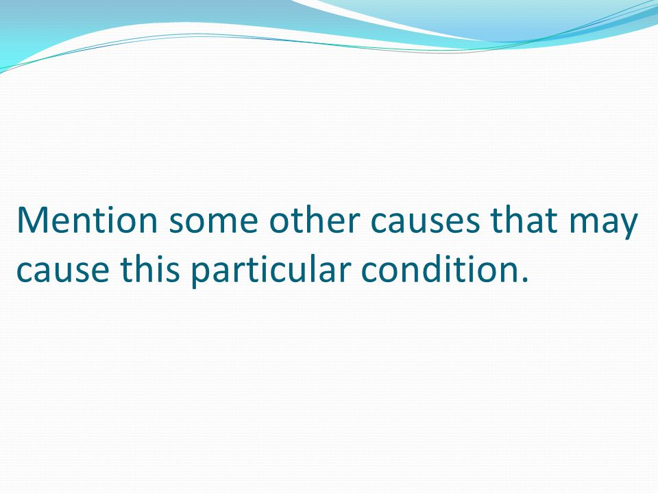 Mention some other causes that may cause this particular condition.