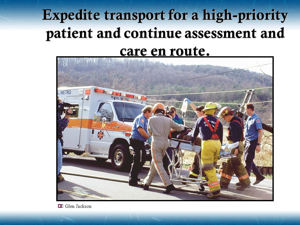 Expedite transport for a high-priority patient and continue assessment and care en route.
