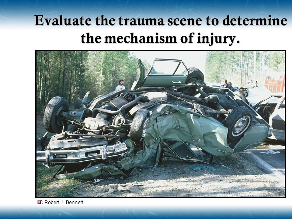 Evaluate the trauma scene to determine the mechanism of injury.