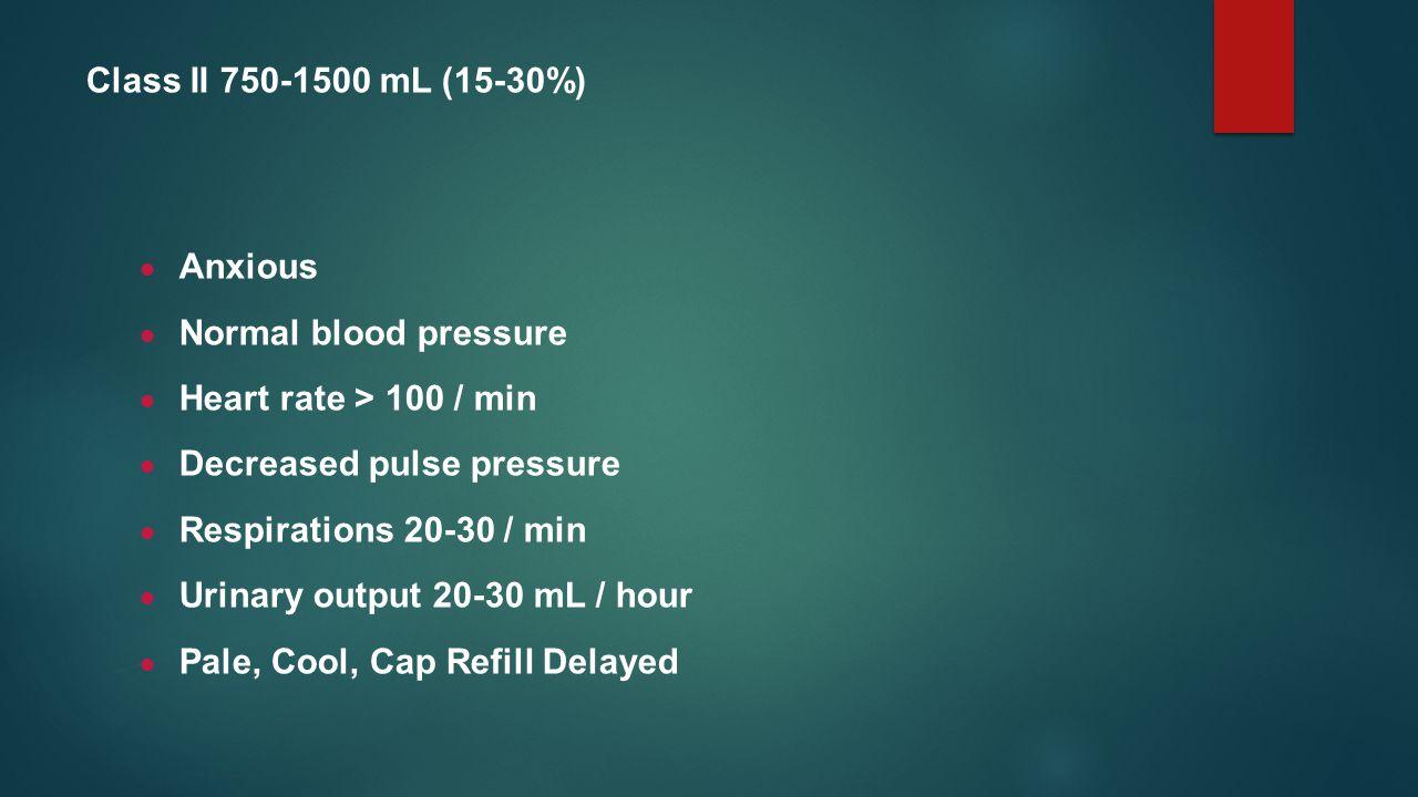 Class II 750-1500 mL (15-30%) Anxious. Normal blood pressure. Heart rate > 100 / min. Decreased pulse pressure.