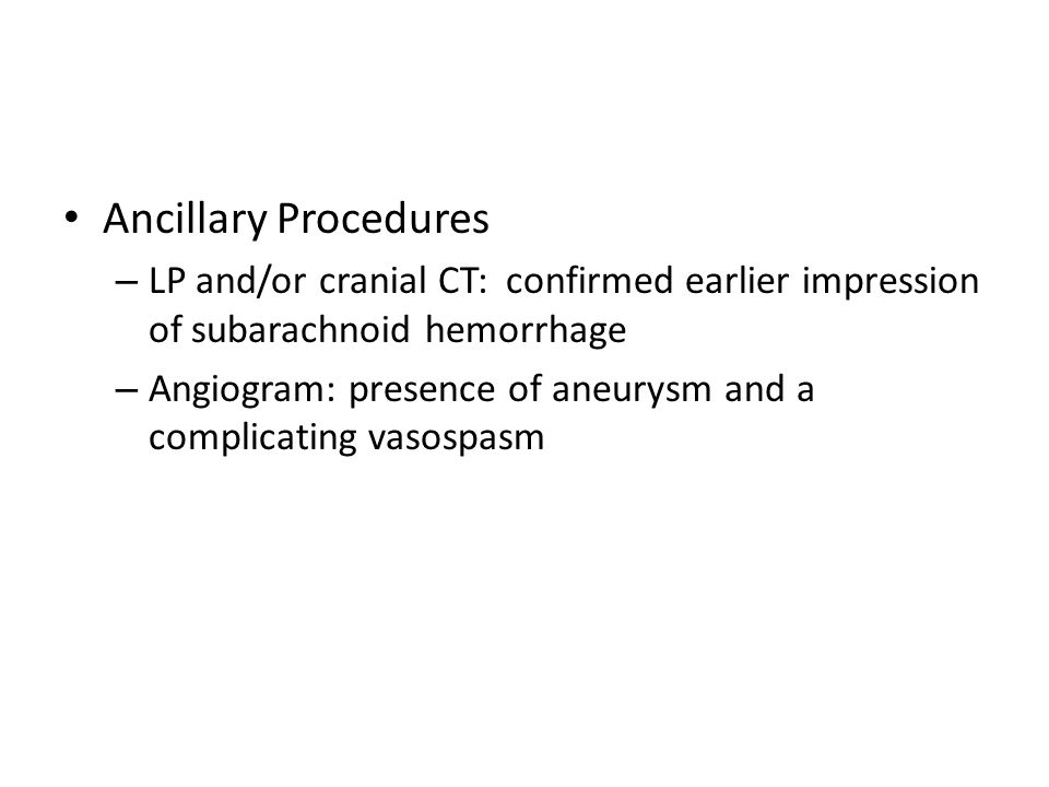 Ancillary Procedures LP and/or cranial CT: confirmed earlier impression of subarachnoid hemorrhage.