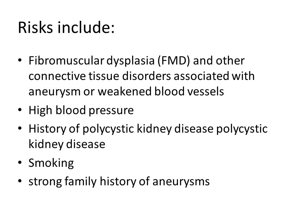 Risks include: Fibromuscular dysplasia (FMD) and other connective tissue disorders associated with aneurysm or weakened blood vessels.