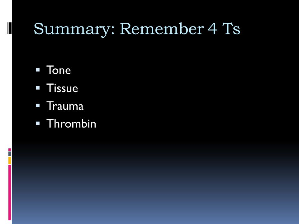 Summary: Remember 4 Ts Tone Tissue Trauma Thrombin