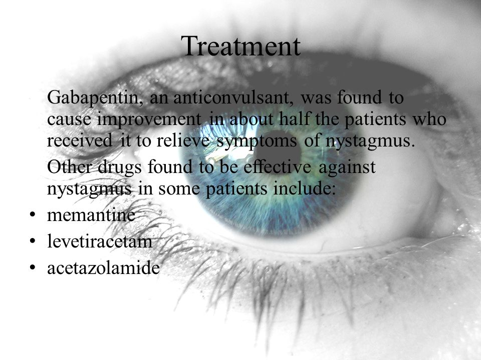 Treatment Gabapentin, an anticonvulsant, was found to cause improvement in about half the patients who received it to relieve symptoms of nystagmus.