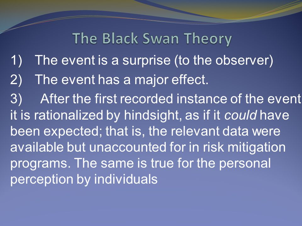The Black Swan Theory 1) The event is a surprise (to the observer)