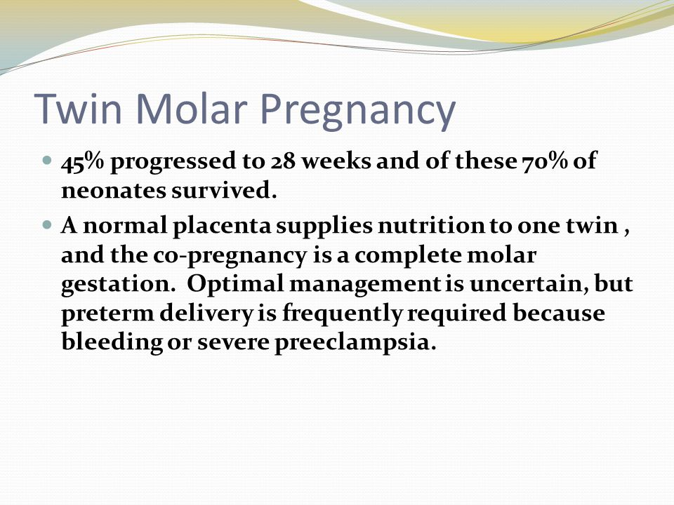 Twin Molar Pregnancy 45% progressed to 28 weeks and of these 70% of neonates survived.