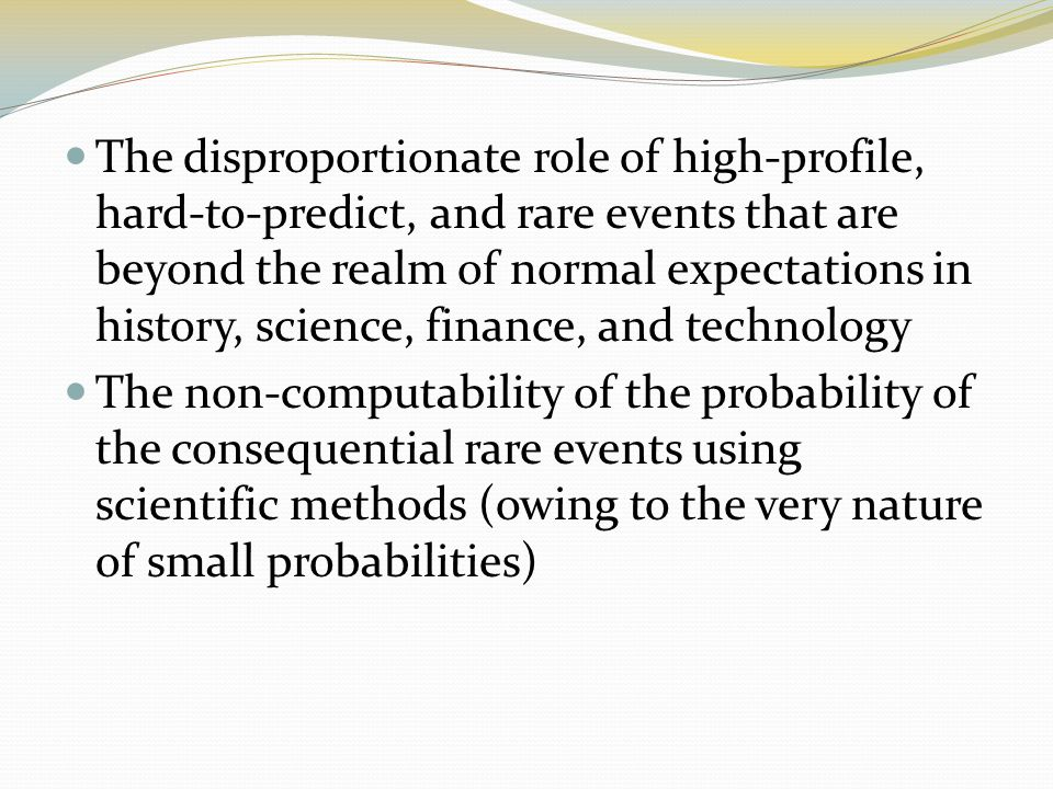 The disproportionate role of high-profile, hard-to-predict, and rare events that are beyond the realm of normal expectations in history, science, finance, and technology