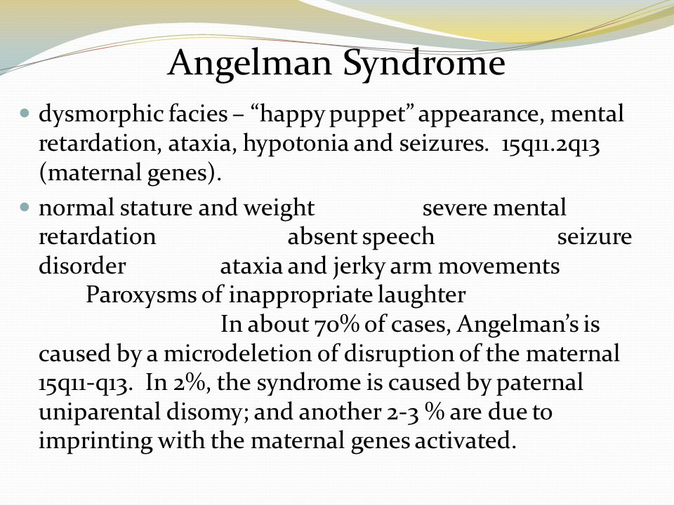 Angelman Syndrome dysmorphic facies – happy puppet appearance, mental retardation, ataxia, hypotonia and seizures. 15q11.2q13 (maternal genes).