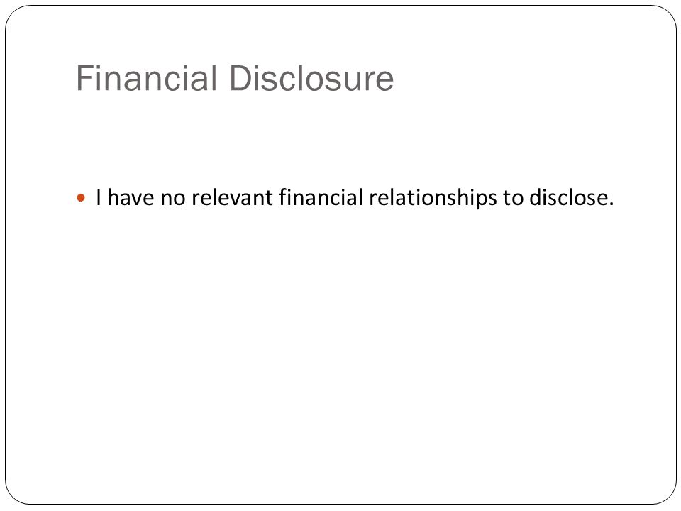 Financial Disclosure I have no relevant financial relationships to disclose.