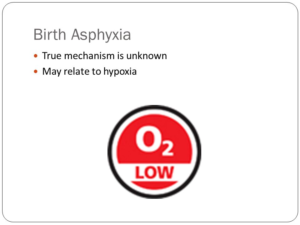 Birth Asphyxia True mechanism is unknown May relate to hypoxia