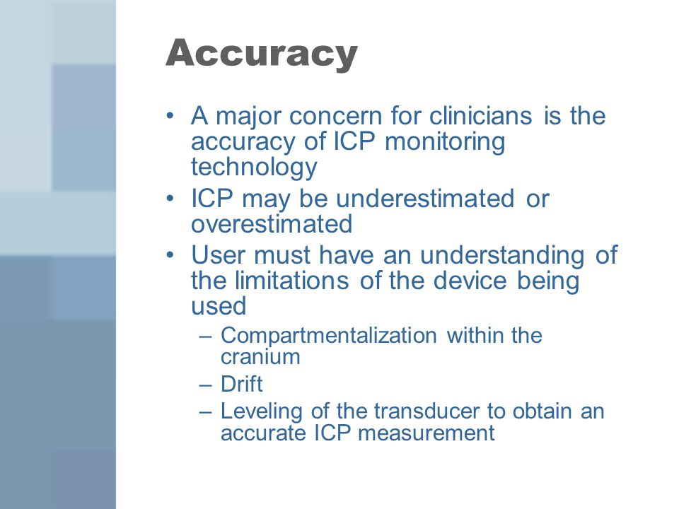 Accuracy A major concern for clinicians is the accuracy of ICP monitoring technology. ICP may be underestimated or overestimated.