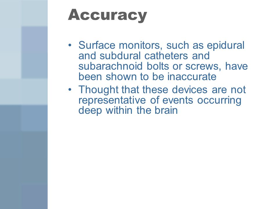 Accuracy Surface monitors, such as epidural and subdural catheters and subarachnoid bolts or screws, have been shown to be inaccurate.