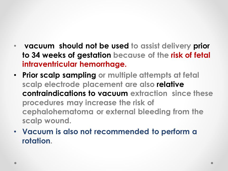 vacuum should not be used to assist delivery prior to 34 weeks of gestation because of the risk of fetal intraventricular hemorrhage.