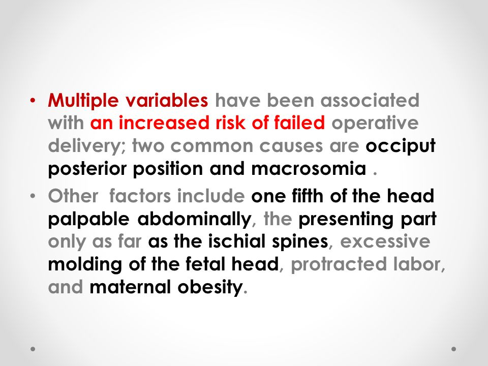 Multiple variables have been associated with an increased risk of failed operative delivery; two common causes are occiput posterior position and macrosomia .