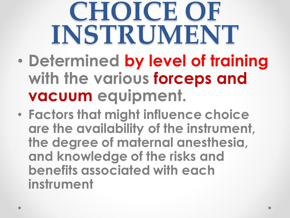 CHOICE OF INSTRUMENT Determined by level of training with the various forceps and vacuum equipment.