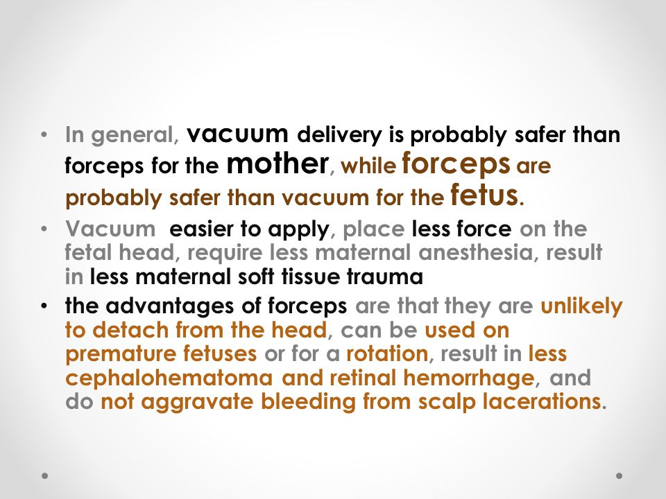 In general, vacuum delivery is probably safer than forceps for the mother, while forceps are probably safer than vacuum for the fetus.