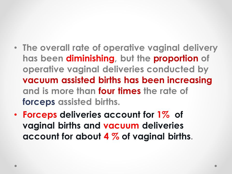 The overall rate of operative vaginal delivery has been diminishing, but the proportion of operative vaginal deliveries conducted by vacuum assisted births has been increasing and is more than four times the rate of forceps assisted births.