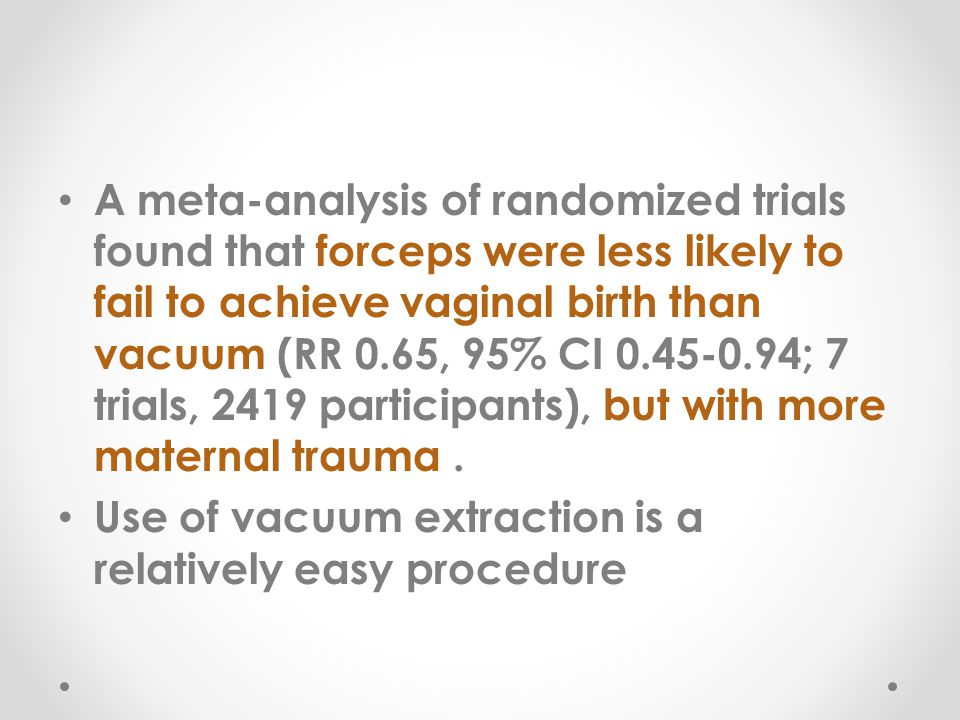 A meta-analysis of randomized trials found that forceps were less likely to fail to achieve vaginal birth than vacuum (RR 0.65, 95% CI 0.45-0.94; 7 trials, 2419 participants), but with more maternal trauma .