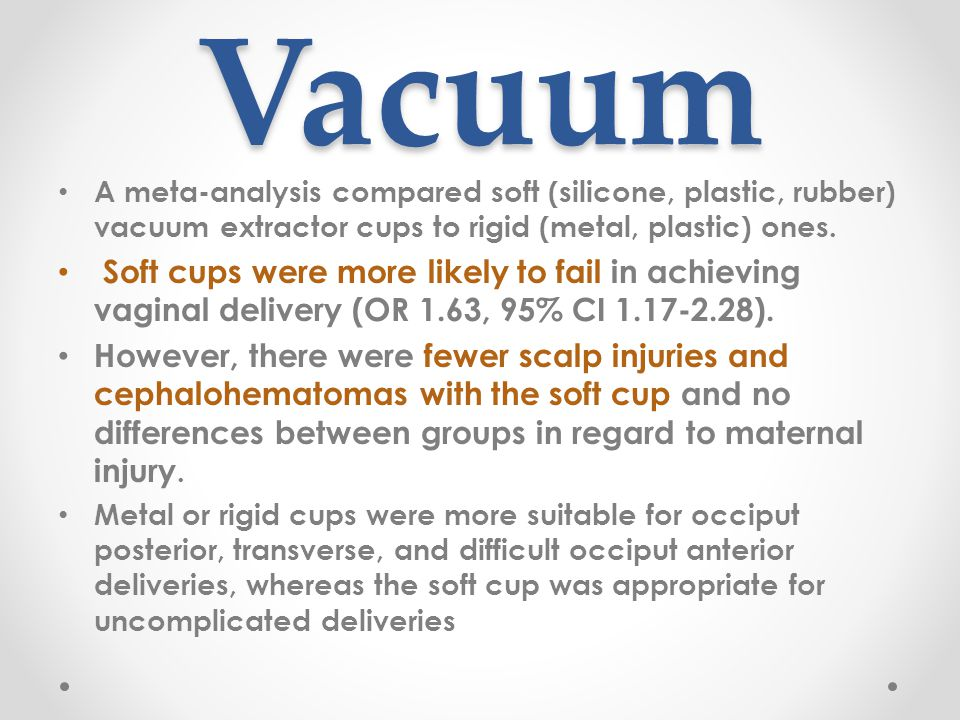 Vacuum A meta-analysis compared soft (silicone, plastic, rubber) vacuum extractor cups to rigid (metal, plastic) ones.