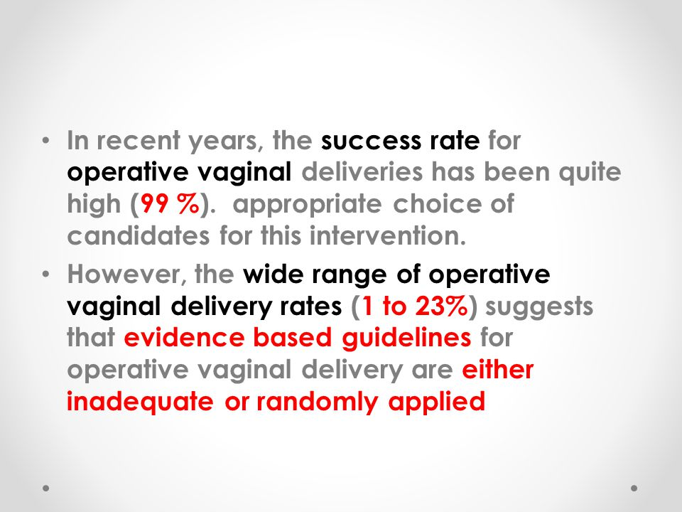 In recent years, the success rate for operative vaginal deliveries has been quite high (99 %). appropriate choice of candidates for this intervention.
