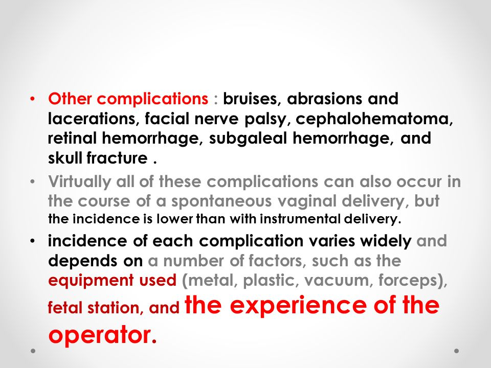Other complications : bruises, abrasions and lacerations, facial nerve palsy, cephalohematoma, retinal hemorrhage, subgaleal hemorrhage, and skull fracture .