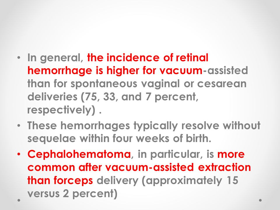 In general, the incidence of retinal hemorrhage is higher for vacuum-assisted than for spontaneous vaginal or cesarean deliveries (75, 33, and 7 percent, respectively) .