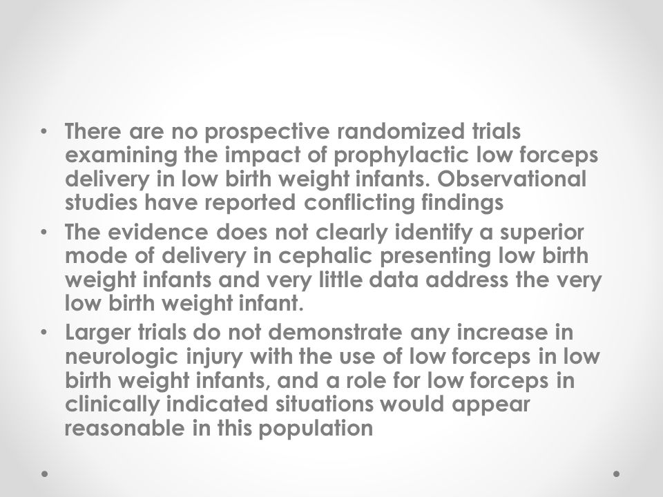 There are no prospective randomized trials examining the impact of prophylactic low forceps delivery in low birth weight infants. Observational studies have reported conflicting findings