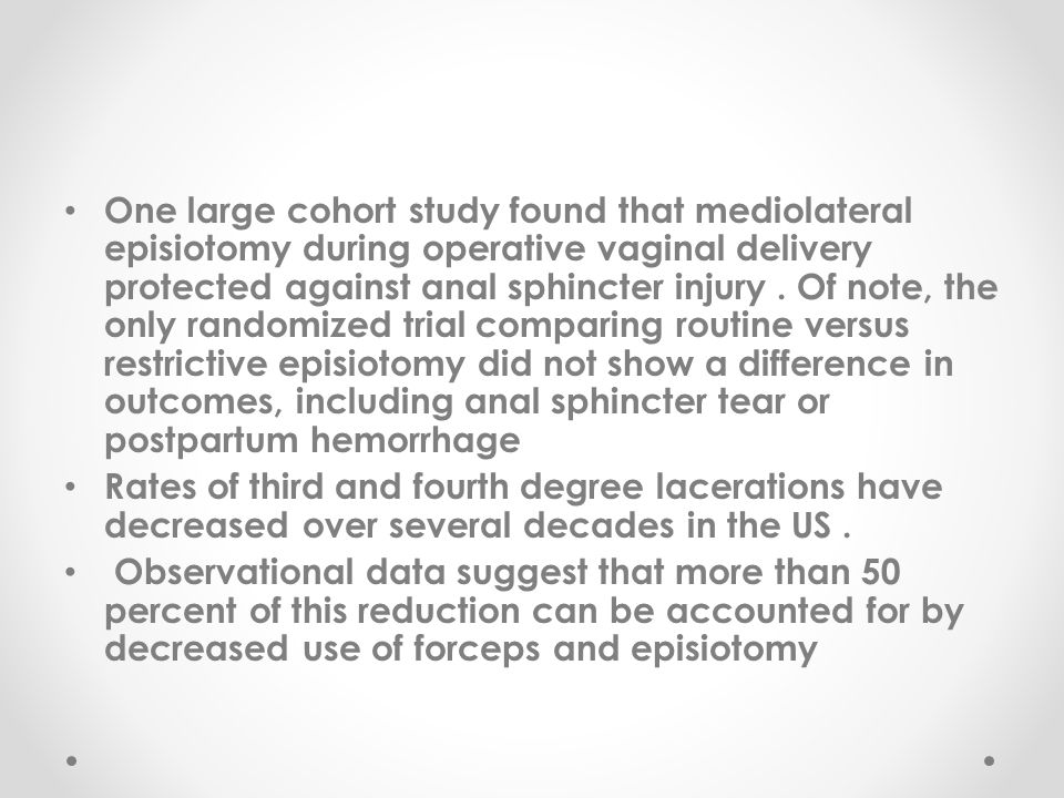 One large cohort study found that mediolateral episiotomy during operative vaginal delivery protected against anal sphincter injury . Of note, the only randomized trial comparing routine versus restrictive episiotomy did not show a difference in outcomes, including anal sphincter tear or postpartum hemorrhage