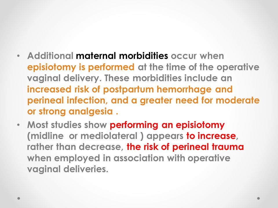 Additional maternal morbidities occur when episiotomy is performed at the time of the operative vaginal delivery. These morbidities include an increased risk of postpartum hemorrhage and perineal infection, and a greater need for moderate or strong analgesia .