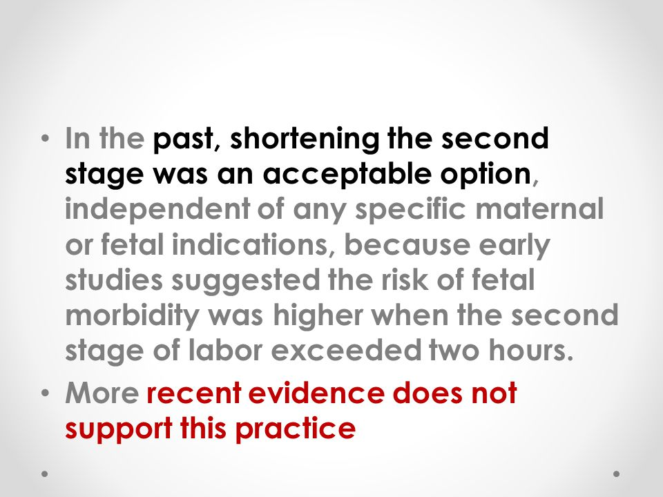 In the past, shortening the second stage was an acceptable option, independent of any specific maternal or fetal indications, because early studies suggested the risk of fetal morbidity was higher when the second stage of labor exceeded two hours.