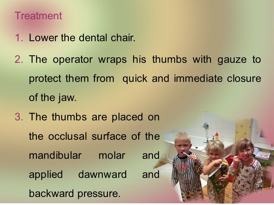 Treatment Lower the dental chair. The operator wraps his thumbs with gauze to protect them from quick and immediate closure of the jaw.