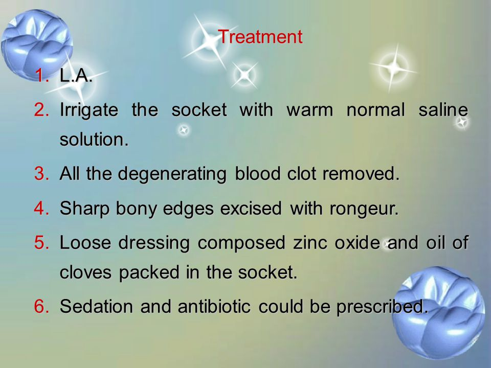 Treatment L.A. Irrigate the socket with warm normal saline solution. All the degenerating blood clot removed.