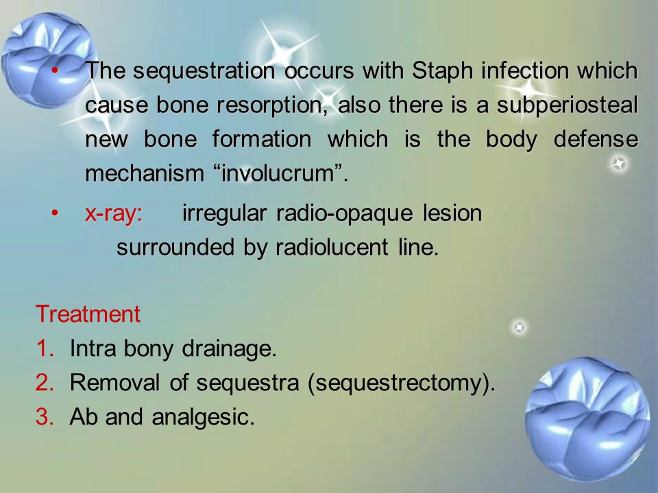 The sequestration occurs with Staph infection which cause bone resorption, also there is a subperiosteal new bone formation which is the body defense mechanism involucrum .