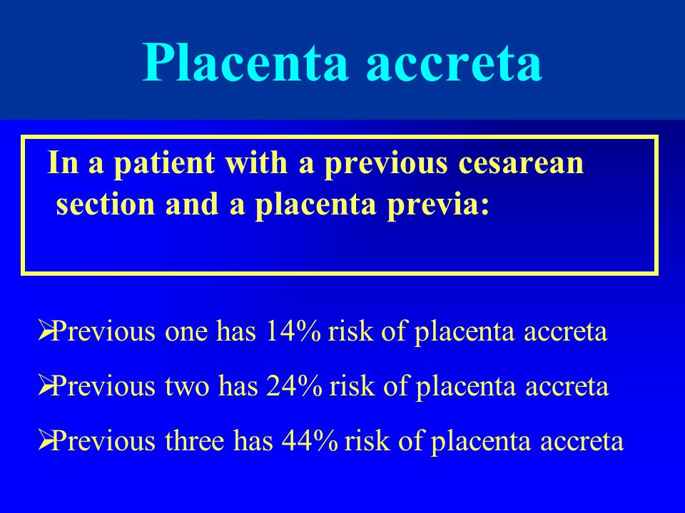 Placenta accreta In a patient with a previous cesarean section and a placenta previa: Previous one has 14% risk of placenta accreta.