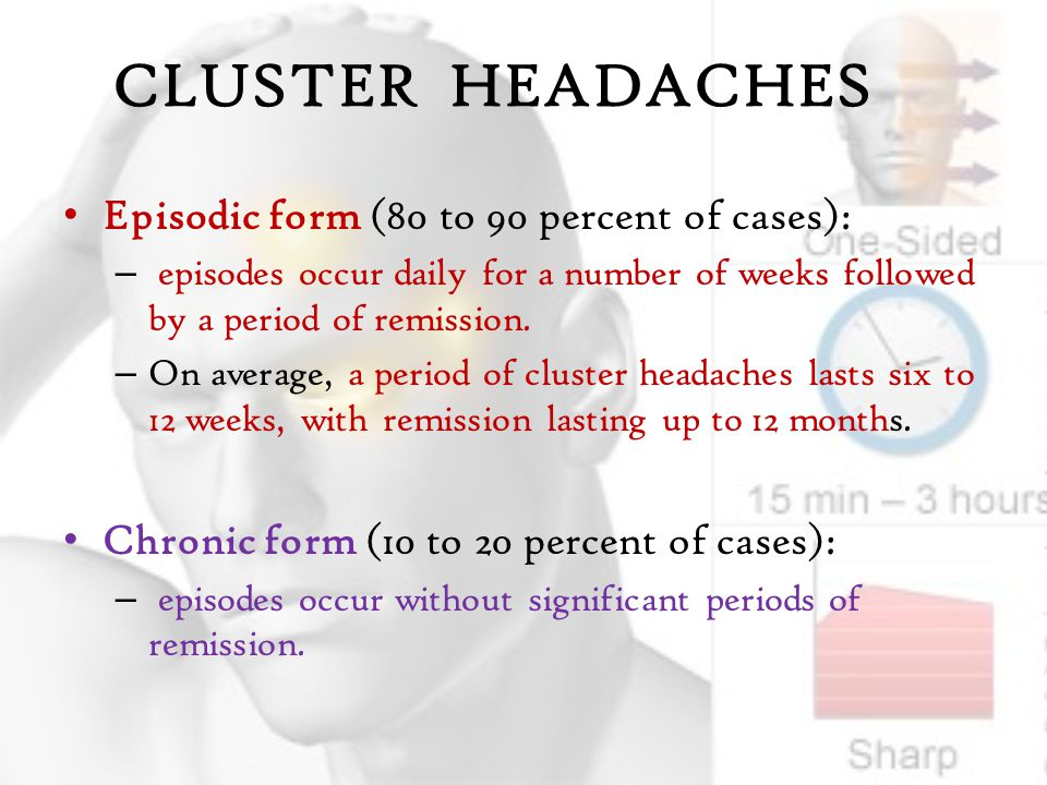 CLUSTER HEADACHES Episodic form (80 to 90 percent of cases):