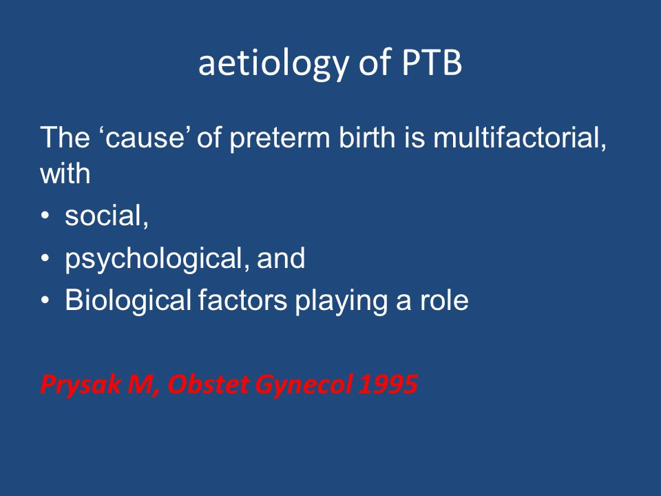aetiology of PTB The 'cause' of preterm birth is multifactorial, with