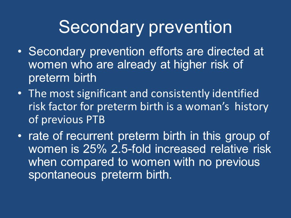Secondary prevention Secondary prevention efforts are directed at women who are already at higher risk of preterm birth.