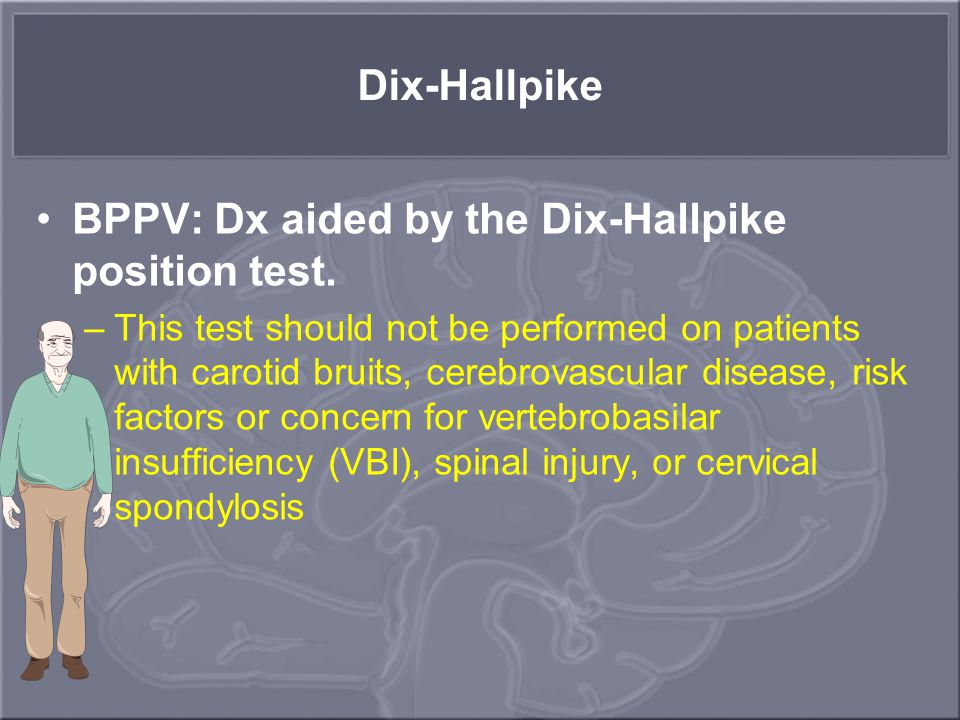 BPPV: Dx aided by the Dix-Hallpike position test.