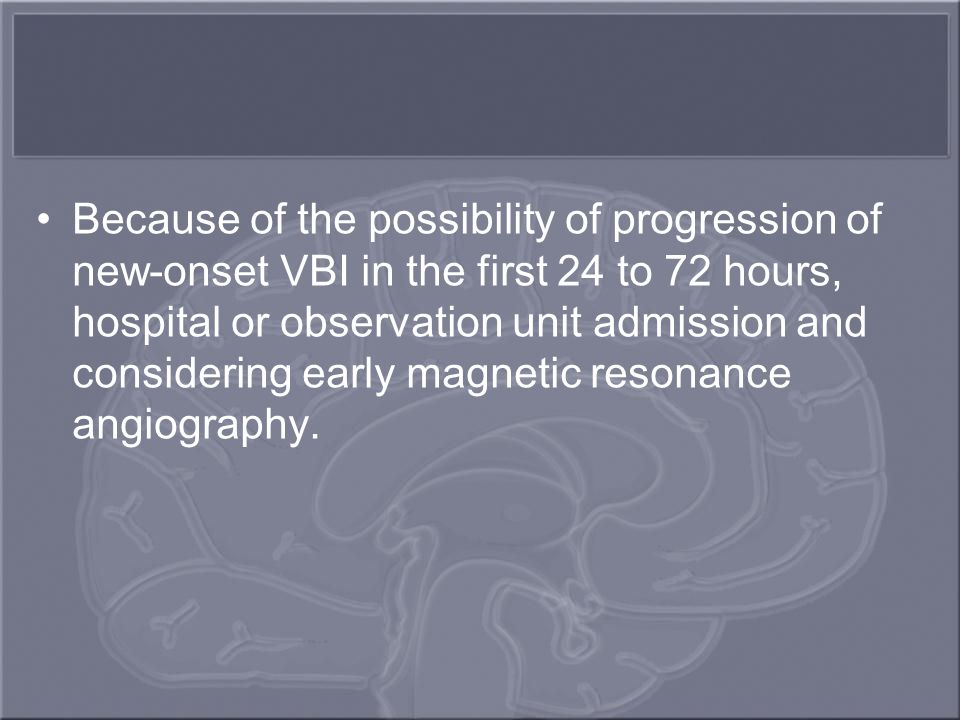 Because of the possibility of progression of new-onset VBI in the first 24 to 72 hours, hospital or observation unit admission and considering early magnetic resonance angiography.