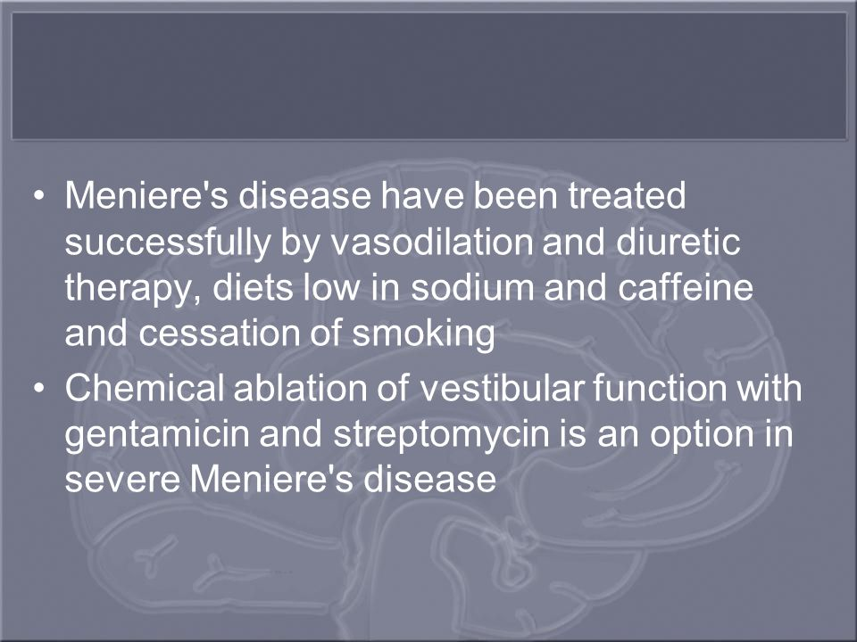 Meniere s disease have been treated successfully by vasodilation and diuretic therapy, diets low in sodium and caffeine and cessation of smoking