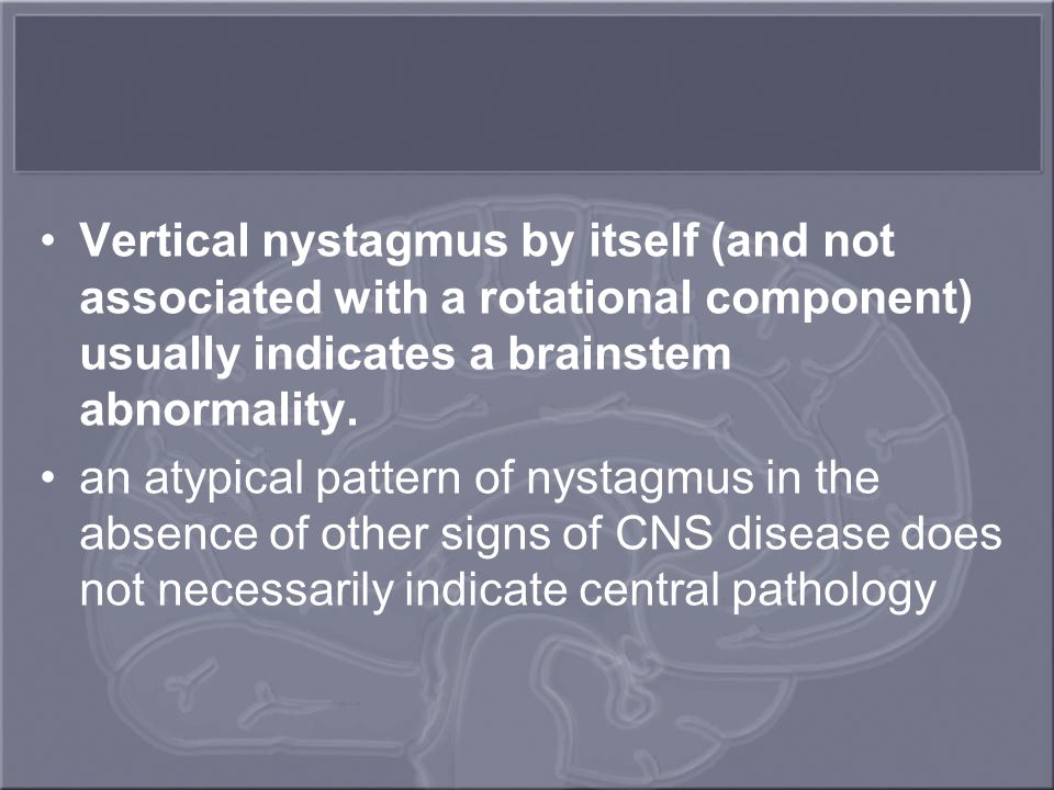 Vertical nystagmus by itself (and not associated with a rotational component) usually indicates a brainstem abnormality.